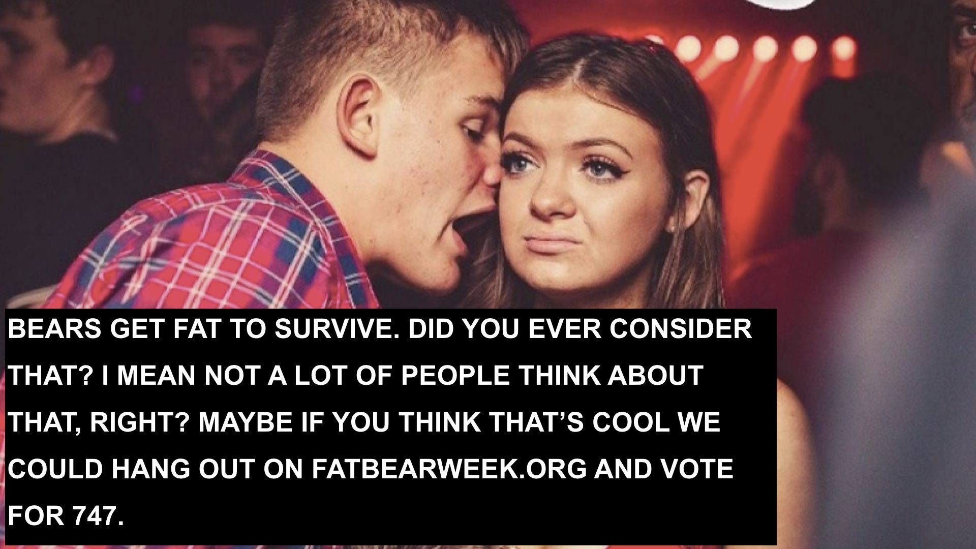 """photo of man leaning close to a woman's ear to talk to her. Woman stairs ahead with a bored look. Text reads in all caps, """"BEARS GET FAT TO SURVIVE. DID YOU EVER CONSIDER THAT? I MEAN NOT A LOT OF PEOPLE THINK ABOUT THAT, RIGHT? MAYBE IF YOU THINK THAT'S COOL WE COULD HANG OUT ON FATBEARWEEK.ORG AND VOTE FOR 747."""""""